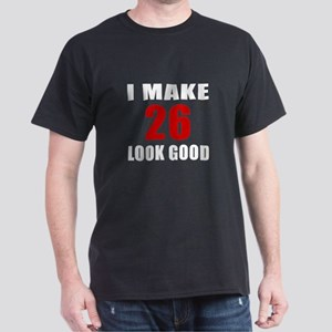 I Make 26 Look Good Dark T-Shirt