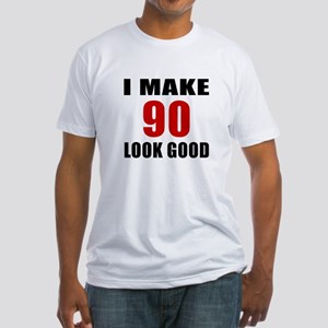 I Make 90 Look Good Fitted T-Shirt