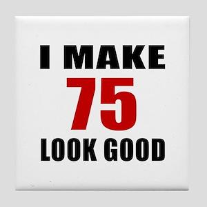 I Make 75 Look Good Tile Coaster