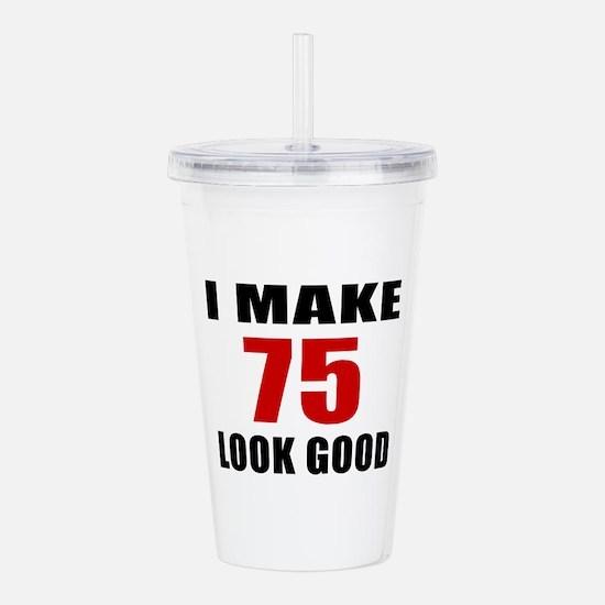I Make 75 Look Good Acrylic Double-wall Tumbler