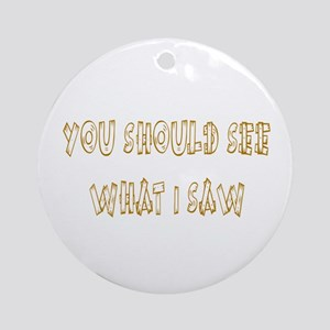 You Should See What I Saw Ornament (Round)