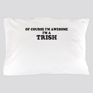 Of course I'm Awesome, Im TRISH Pillow Case