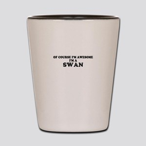 Of course I'm Awesome, Im SWAN Shot Glass