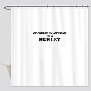 Of course I'm Awesome, Im HURLEY Shower Curtain