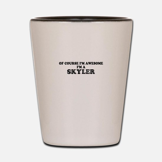 Of course I'm Awesome, Im SKYLER Shot Glass