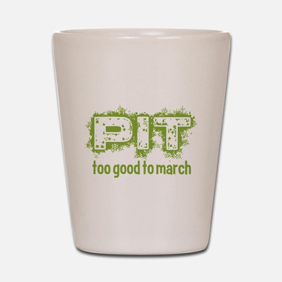 Pit: Too Good to March Shot Glass