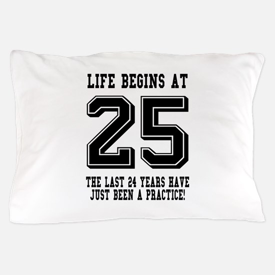 Life Begins At 25... 25th Birthday Pillow Case
