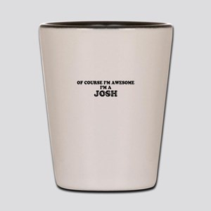 Of course I'm Awesome, Im JOSH Shot Glass