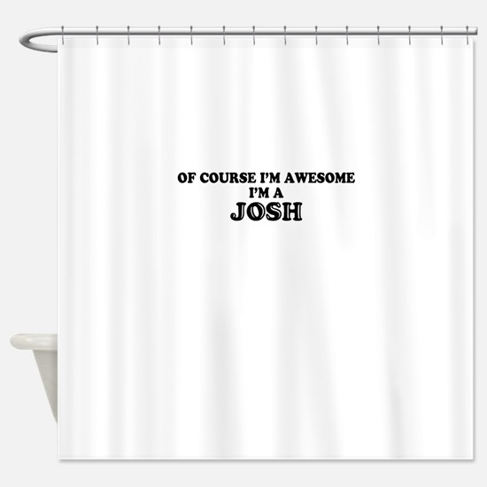 Of course I'm Awesome, Im JOSH Shower Curtain