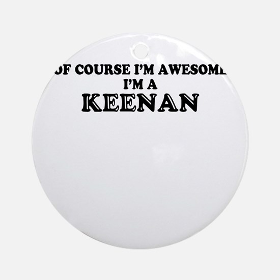 Of course I'm Awesome, Im KEENAN Round Ornament