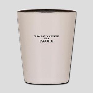 Of course I'm Awesome, Im PAULA Shot Glass