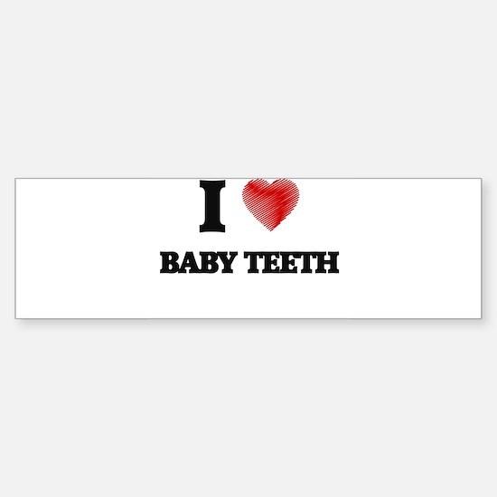 I love Baby Teeth Bumper Bumper Bumper Sticker