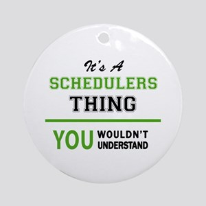 It's SCHEDULERS thing, you wouldn't Round Ornament