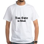 Too Cute to Work White T-Shirt