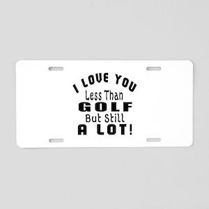 I Love You Less Than Golf Aluminum License Plate