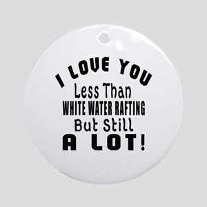 I Love You Less Than White Water Ra Round Ornament