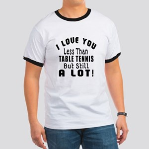 I Love You Less Than Table Tennis Ringer T