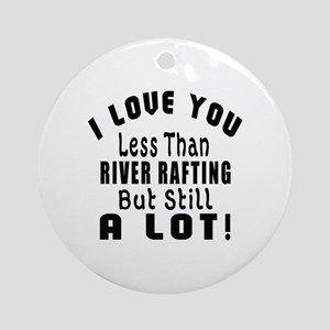 I Love You Less Than River Rafting Round Ornament