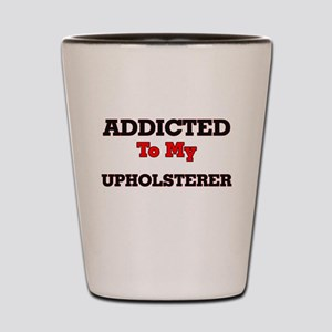 Addicted to my Upholsterer Shot Glass