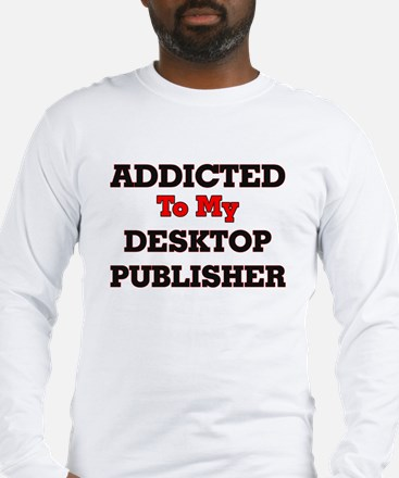 Addicted to my Desktop Publish Long Sleeve T-Shirt