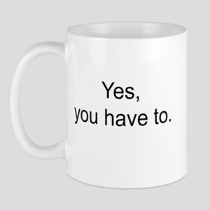 Yes You Have to Mugs