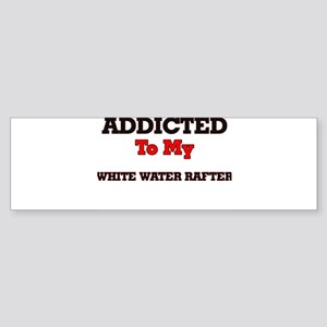 Addicted to my White Water Rafter Bumper Sticker