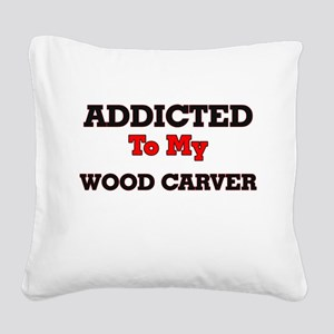 Addicted to my Wood Carver Square Canvas Pillow
