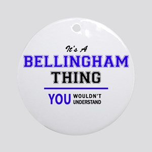 It's BELLINGHAM thing, you wouldn't Round Ornament