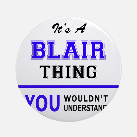 It's BLAIR thing, you wouldn't unde Round Ornament