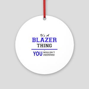 It's BLAZER thing, you wouldn't und Round Ornament