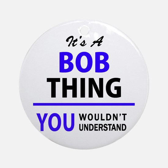 It's BOB thing, you wouldn't unders Round Ornament