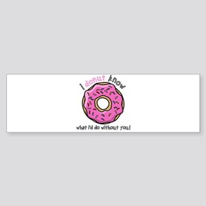 I Donut Know What I'd Do Without Yo Bumper Sticker