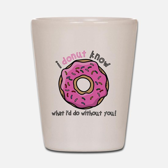 I Donut Know What I'd Do Without You Shot Glass