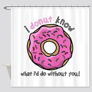 I Donut Know What I'd Do Without Yo Shower Curtain