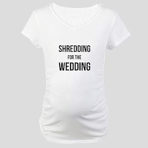 Shredding for the Wedding Maternity T-Shirt