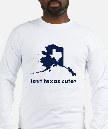 Isn't Texas Cute Compared to Alaska Long Sleeve T-