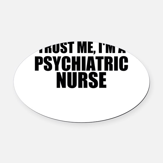 Trust Me, I'm A Psychiatric Nurse Oval Car Magnet