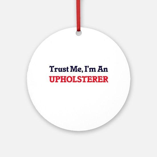 Trust me, I'm an Upholsterer Round Ornament
