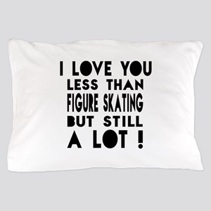 I Love You Less Than Figure Skating Pillow Case