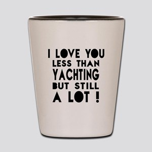 I Love You Less Than Yachting Shot Glass