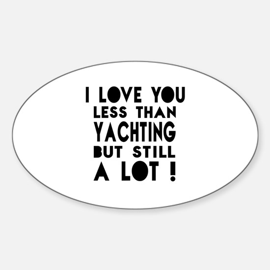I Love You Less Than Yachting Sticker (Oval)