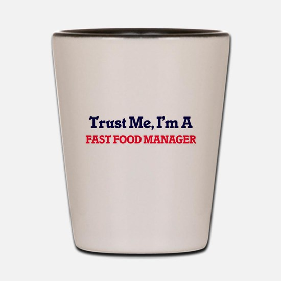 Trust me, I'm a Fast Food Manager Shot Glass