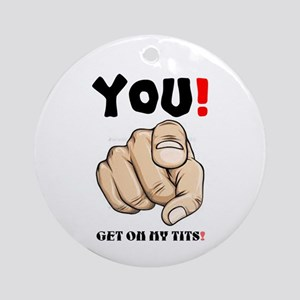 YOU! Get on my tits! Round Ornament