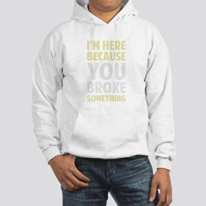 I'm Here Because You Broke Something Sweatshirt