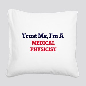 Trust me, I'm a Medical Physi Square Canvas Pillow