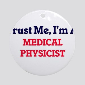 Trust me, I'm a Medical Physicist Round Ornament
