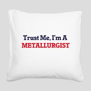 Trust me, I'm a Metallurgist Square Canvas Pillow