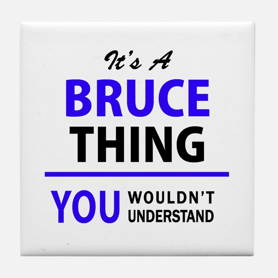 It's BRUCE thing, you wouldn't unders Tile Coaster