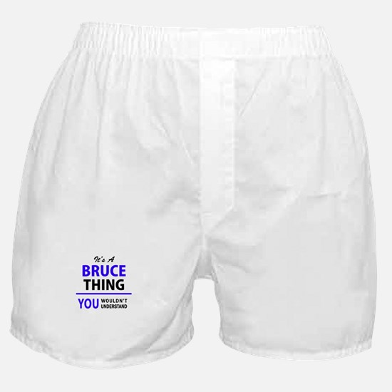 It's BRUCE thing, you wouldn't unders Boxer Shorts