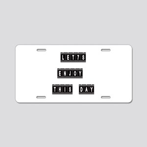 Let's Enjoy This Day design Aluminum License Plate